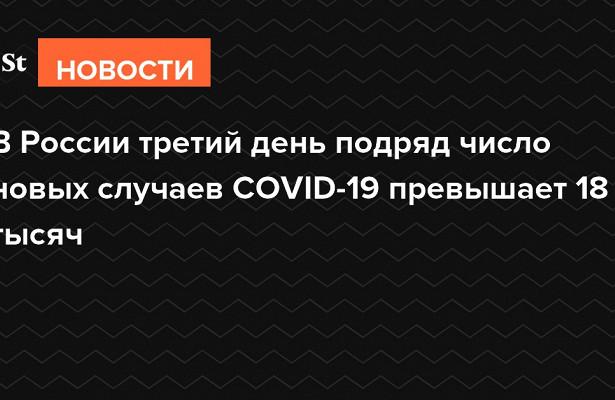 ВРоссии третий день подряд число новых случаев COVID-19превышает 18тысяч