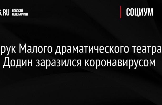 Худрук Малого драматического театра ЛевДодин заразился коронавирусом