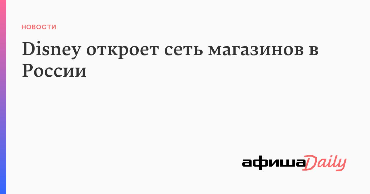 933fbe06252 Disney откроет сеть магазинов в России - Афиша Daily