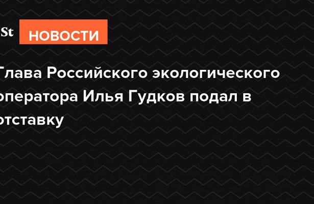 Глава Российского экологического оператора Илья Гудков подал вотставку