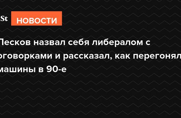 Песков назвал себя либералом соговорками ирассказал, какперегонял машины в90-е