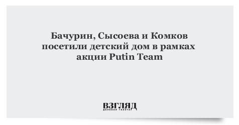Бачурин, Сысоева иКомков посетили детский домврамках акции Putin Team